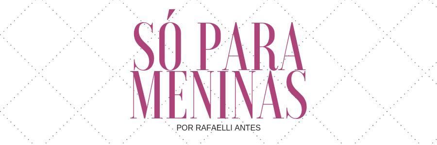 Só Para Meninas | blog feminino por Rafaelli Antes